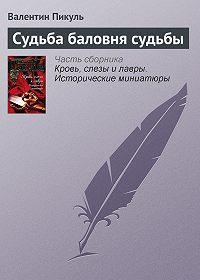 Валентин Пикуль -Судьба баловня судьбы