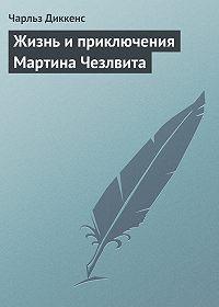 Чарльз Диккенс -Жизнь и приключения Мартина Чезлвита