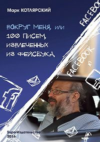 Марк Котлярский -Вокруг меня, или 100 писем, извлеченных из Фейсбука