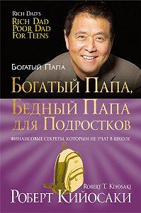Роберт Тору Кийосаки -Богатый папа, бедный папа дляподростков
