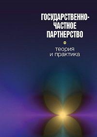 Коллектив Авторов -Государственно-частное партнерство: теория и практика
