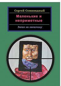 Сергей Семипядный -Маленькие инеприметные. Заказ назаказчицу