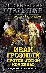 Валерий Шамбаров - Иван Грозный против «Пятой колонны». Иуды Русского царства