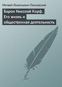 Матвей Леонтьевич Песковский -Барон Николай Корф. Его жизнь и общественная деятельность