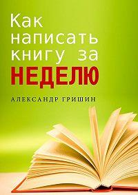 Александр Гришин - Как написать книгу за неделю
