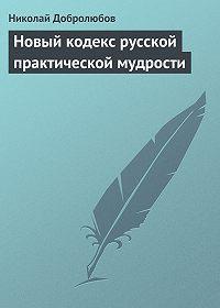 Николай Добролюбов -Новый кодекс русской практической мудрости