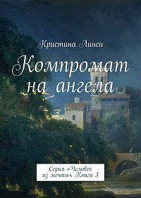 Кристина Линси - Компромат на ангела. Серия «Человек из мечты». Книга 3
