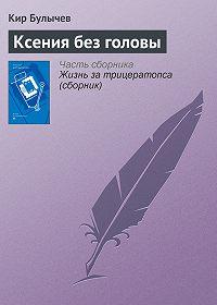 Кир Булычев -Ксения без головы
