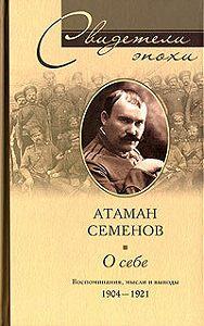 Григорий Михайлович Семенов - О себе. Воспоминания, мысли и выводы. 1904-1921
