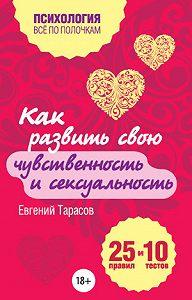 Евгений Тарасов -Как развить свою чувственность и сексуальность. 25 правил и 10 тестов