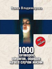 Наина Владимирова -1000 заговоров, оберегов, обрядов на все случаи жизни