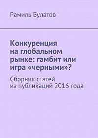 Рамиль Булатов - Конкуренция наглобальном рынке: гамбит или игра «черными»? Сборник статей изпубликаций 2016года