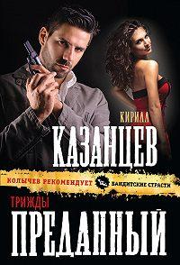 Кирилл Казанцев -Трижды преданный