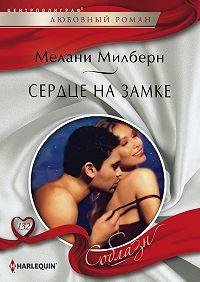 Мелани Милберн - Сердце на замке