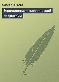 Олеся Ананьева -Энциклопедия клинической педиатрии