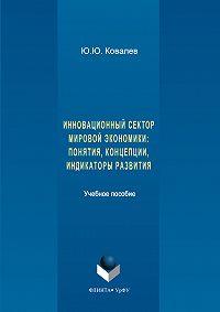 Юрий Ковалев -Инновационный сектор мировой экономики. Понятия, концепции, индикаторы развития
