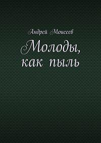 Андрей Моисеев -Молоды, какпыль