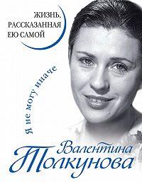Валентина Толкунова, Анна Староминская - Я не могу иначе. Жизнь, рассказанная ею самой