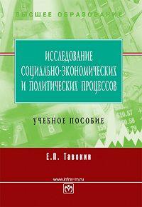 Евгений Петрович Тавокин - Исследование социально-экономических и политических процессов