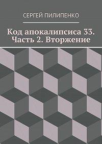 Сергей Пилипенко -Код апокалипсиса 33. Часть 2. Вторжение