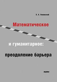 Владимир Успенский -Математическое и гуманитарное. Преодоление барьера