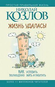 Николай Козлов -Жизнь удалась! Как успевать полноценно жить и работать
