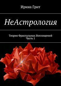 Ирина Грит - НеАстрология. Теория Фрактальных Воплощений. Часть 1