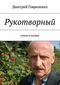 Дмитрий Гавриленко -Рукотворный. Стихи ипоэмы