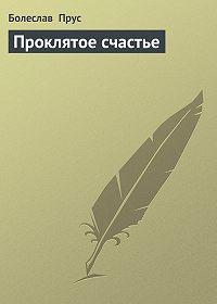 Болеслав  Прус -Проклятое счастье