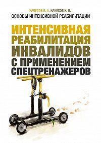 В. Качесов -Основы интенсивной реабилитации. Интенсивная реабилитация инвалидов с применением спецтренажеров