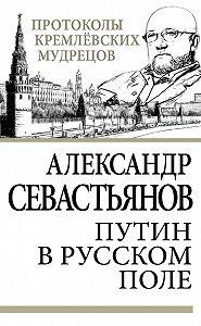 Александр Севастьянов -Путин в русском поле