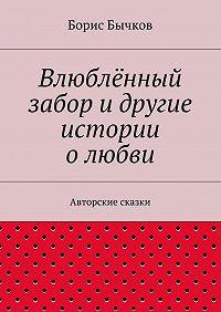 Борис Бычков - Влюблённый забор идругие истории олюбви