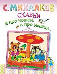 Сергей Михалков -Сказки. И про кошек, и про мышек…