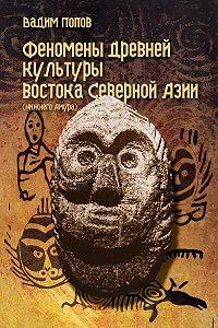 Вадим Попов - Феномены древней культуры востока Северной Азии