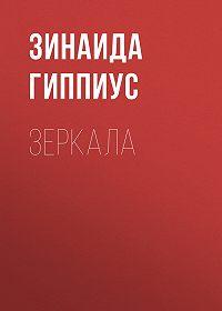 Зинаида Николаевна Гиппиус -Зеркала