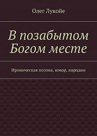 Олег Лукойе - Впозабытом Богом месте. Ироническая поэзия, юмор, пародии