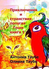 Оливия Таубе -Приключения и странствия попугая Гоши. Книга 1