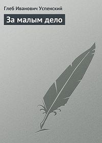 Глеб Успенский -За малым дело