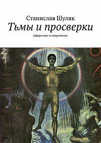 Станислав Шуляк -Тьмы ипросверки. Афоризмы иоткровения