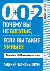 Андрей Парабеллум - 0+0=2. Почему вы не богатые, если вы такие умные?