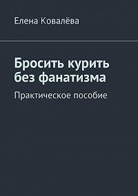 Елена Ковалёва -Бросить курить без фанатизма. Практическое пособие