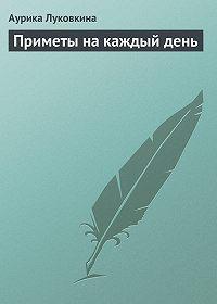 Аурика Луковкина - Приметы на каждый день