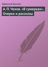 Афанасий Бычков -А.П.Чехов. «Всумерках». Очерки ирассказы