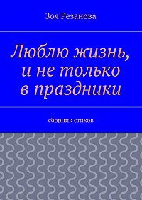 Зоя Резанова -Люблю жизнь, инетолько впраздники. Сборник стихов