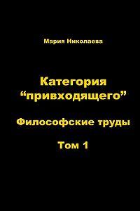 Мария В. Николаева -Категория «привходящего». Том 1
