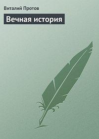 Виталий Протов -Вечная история