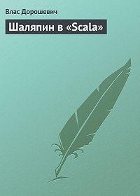 Влас Дорошевич -Шаляпин в «Scala»