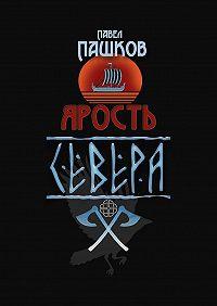 Павел Пашков -Ярость Севера. Книга 1