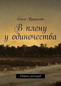 Ольга Трушкова -Вплену уодиночества. Сборник рассказов