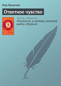 Кир Булычев - Ответное чувство